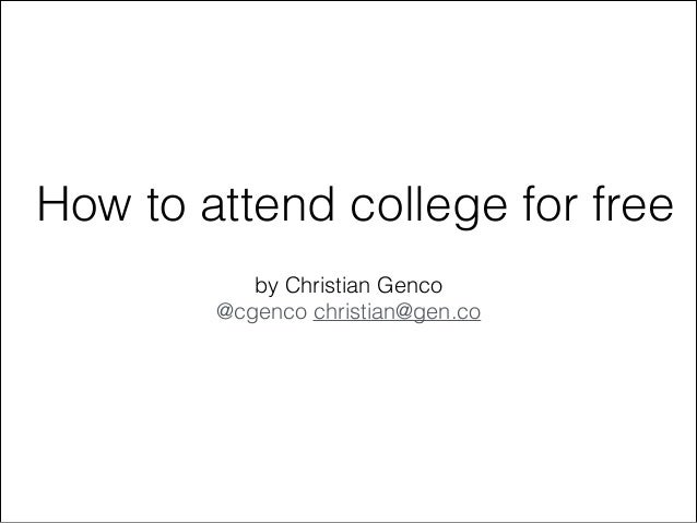 How to attend college for free by Christian Genco @cgenco christian@gen.co