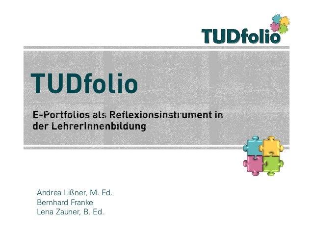TUDfolio  Andrea Lißner, M. Ed. Bernhard Franke Lena Zauner, B. Ed. 1