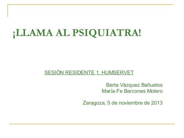 ¡LLAMA AL PSIQUIATRA!  SESIÓN RESIDENTE 1, HUMSERVET Berta Vázquez Bañuelos María-Fe Barcones Molero Zaragoza, 5 de noviem...