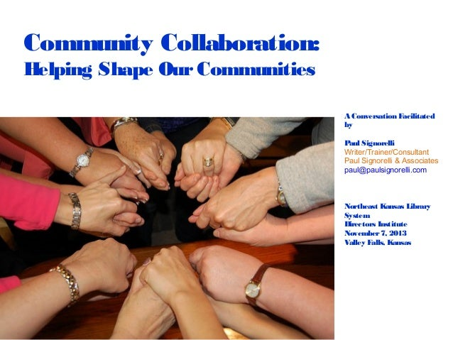 Community Collaboration: Helping Shape Our Communities A Conversation Facilitated by Paul Signorelli Writer/Trainer/Consul...