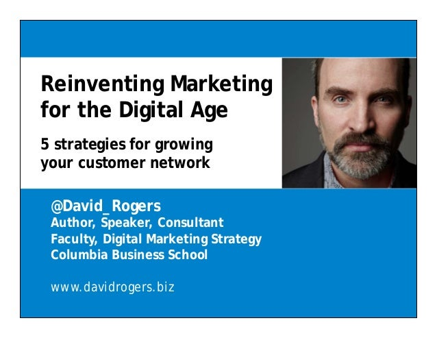 Reinventing Marketing for the Digital Age 5 strategies for growing your customer network @David_Rogers Author, Speaker, Co...