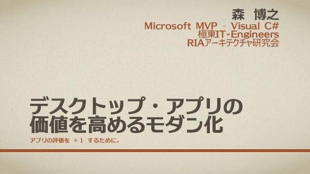 森 博之  Microsoft MVP – Visual C# 極東IT-Engineers RIAアーキテクチャ研究会  デスクトップ・アプリの 価値を高めるモダン化 アプリの評価を +1 するために。
