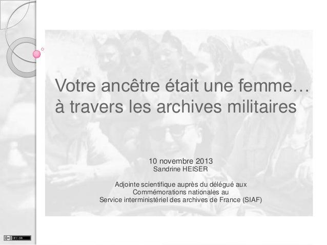 Votre ancêtre était une femme… à travers les archives militaires 10 novembre 2013 Sandrine HEISER Adjointe scientifique au...