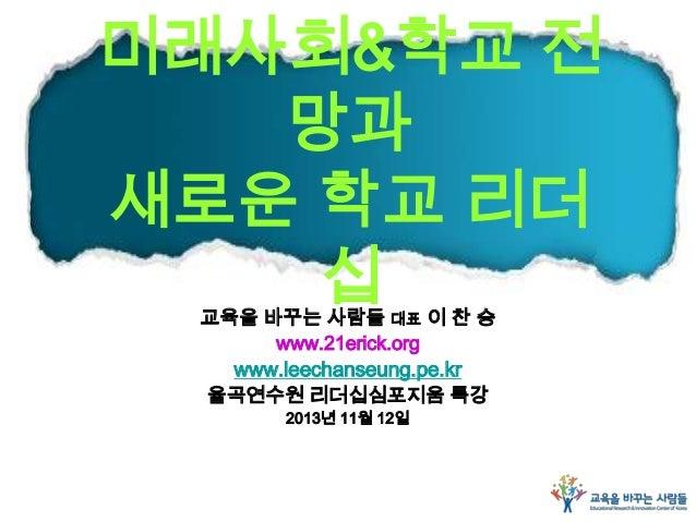 미래사회&학교 전 망과 새로운 학교 리더 십 교육을 바꾸는 사람들 대표 이 찬 승 www.21erick.org www.leechanseung.pe.kr 율곡연수원 리더십심포지움 특강 2013년 11월 12일