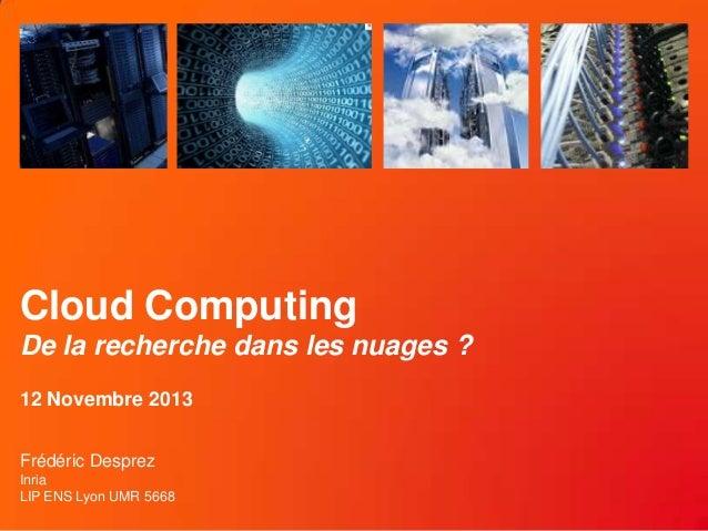 Cloud Computing De la recherche dans les nuages ? 12 Novembre 2013 Frédéric Desprez Inria LIP ENS Lyon UMR 5668