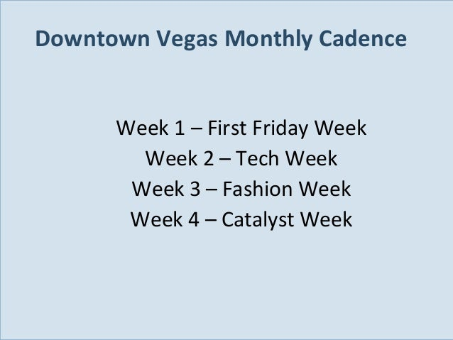 Downtown Vegas Monthly Cadence Week 1 – First Friday Week Week 2 – Tech Week Week 3 – Fashion Week Week 4 – Catalyst Week ...