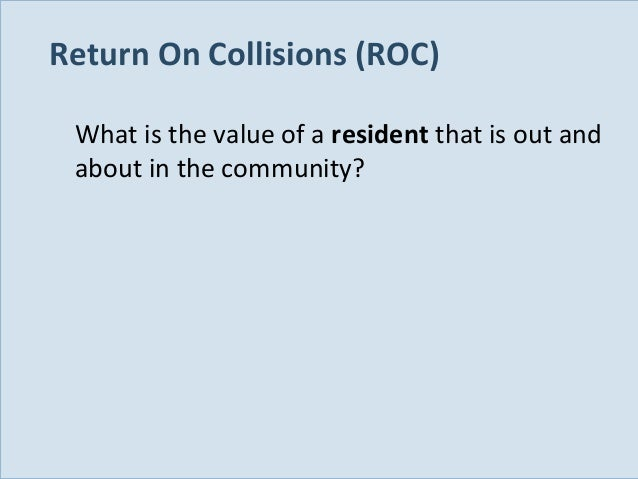 Return On Collisions (ROC) What is the value of a resident that is out and about in the community?  Slide 103