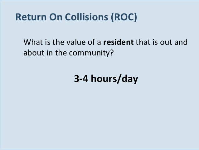 Return On Collisions (ROC) What is the value of a resident that is out and about in the community?  3-4 hours/day  Slide 1...
