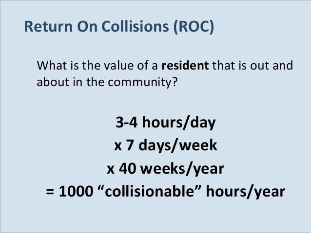 Return On Collisions (ROC) What is the value of a resident that is out and about in the community?  3-4 hours/day x 7 days...