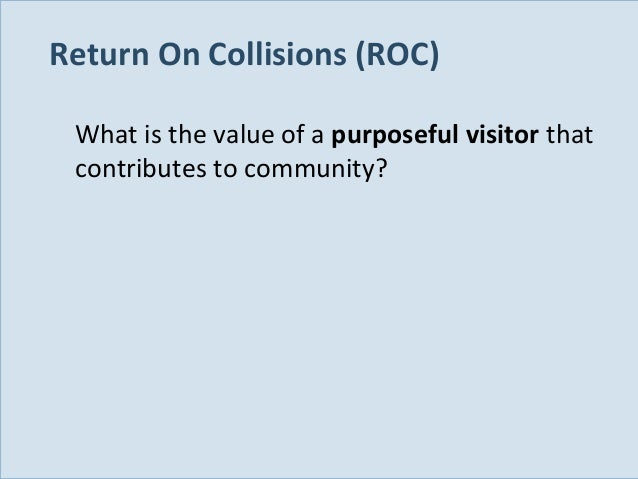 Return On Collisions (ROC) What is the value of a purposeful visitor that contributes to community?  Slide 110