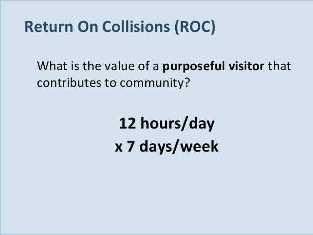 Return On Collisions (ROC) What is the value of a purposeful visitor that contributes to community?  12 hours/day x 7 days...