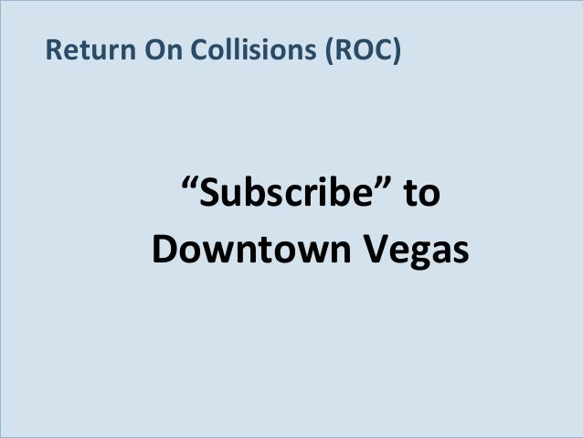 """Return On Collisions (ROC)  """"Subscribe"""" to Downtown Vegas  Slide 115"""