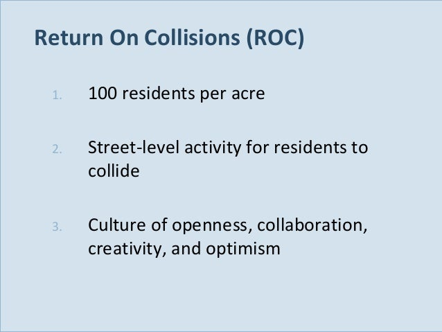 Return On Collisions (ROC) 1.  2.  Street-level activity for residents to collide  3.  Slide 116  100 residents per acre  ...