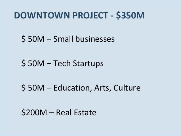 DOWNTOWN PROJECT - $350M $ 50M – Small businesses $ 50M – Tech Startups $ 50M – Education, Arts, Culture $200M – Real Esta...