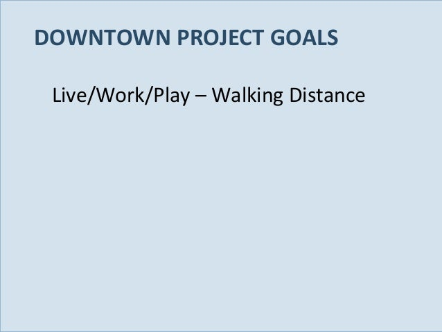 DOWNTOWN PROJECT GOALS Live/Work/Play – Walking Distance  Slide 22