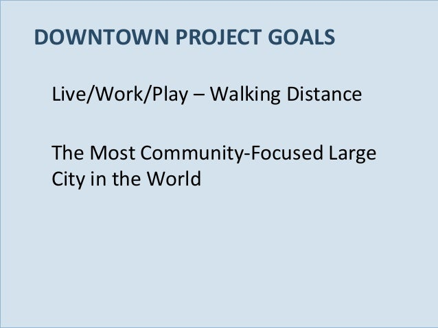DOWNTOWN PROJECT GOALS Live/Work/Play – Walking Distance The Most Community-Focused Large City in the World  Slide 23