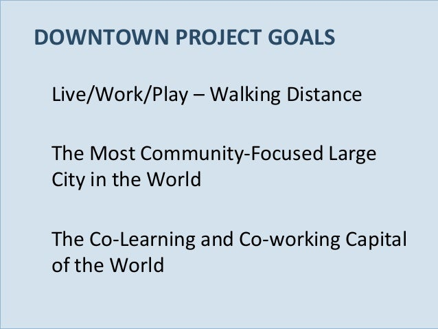 DOWNTOWN PROJECT GOALS Live/Work/Play – Walking Distance The Most Community-Focused Large City in the World The Co-Learnin...