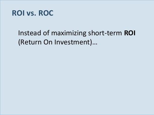 ROI vs. ROC Instead of maximizing short-term ROI (Return On Investment)…  Slide 25