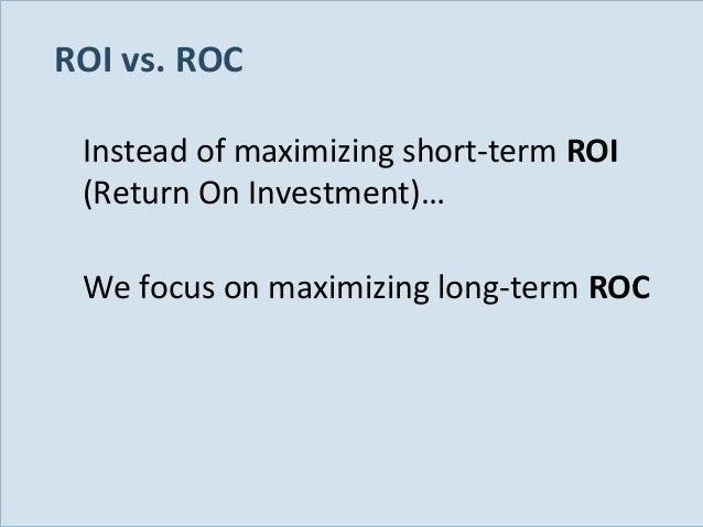 ROI vs. ROC Instead of maximizing short-term ROI (Return On Investment)… We focus on maximizing long-term ROC  Slide 26