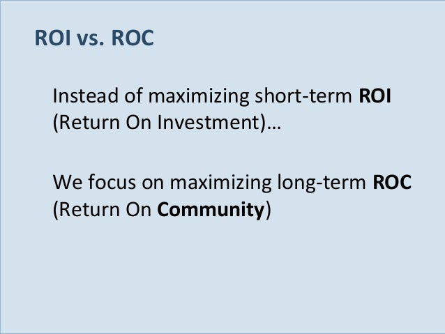 ROI vs. ROC Instead of maximizing short-term ROI (Return On Investment)… We focus on maximizing long-term ROC (Return On C...