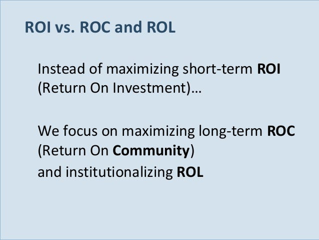 ROI vs. ROC and ROL Instead of maximizing short-term ROI (Return On Investment)… We focus on maximizing long-term ROC (Ret...