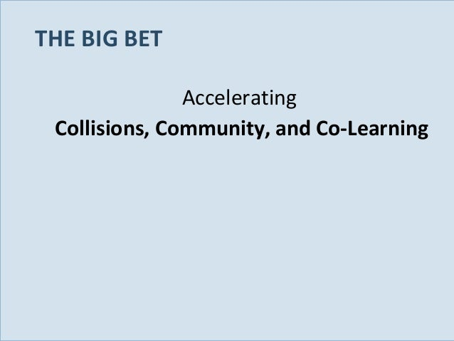 THE BIG BET Accelerating Collisions, Community, and Co-Learning  Slide 30
