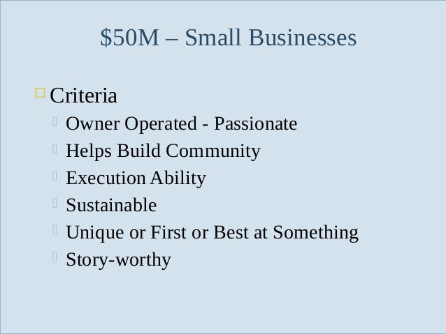 $50M – Small Businesses   Criteria        Slide 40  Owner Operated - Passionate Helps Build Community Execution Abi...