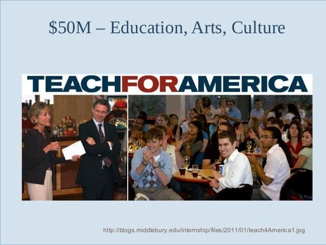 $50M – Education, Arts, Culture  Slide 64  http://blogs.middlebury.edu/internship/files/2011/01/teach4America1.jpg