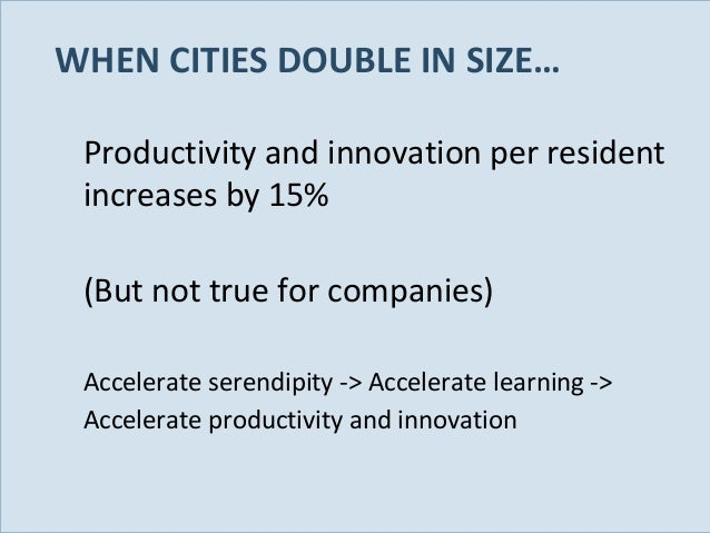 WHEN CITIES DOUBLE IN SIZE… Productivity and innovation per resident increases by 15% (But not true for companies) Acceler...