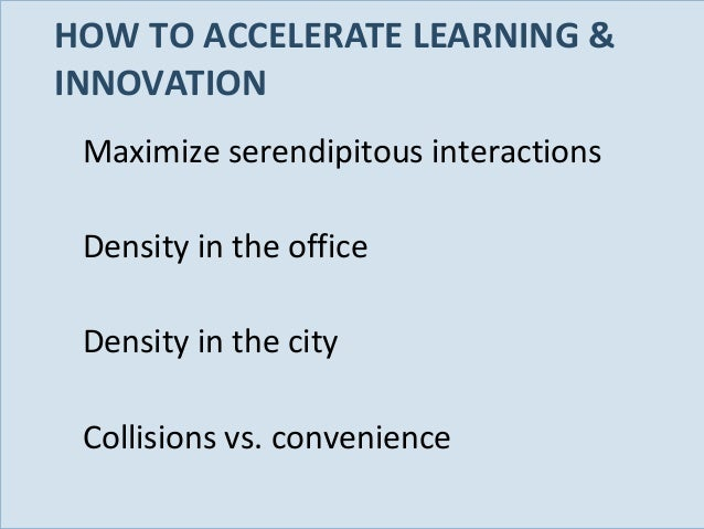 HOW TO ACCELERATE LEARNING & INNOVATION Maximize serendipitous interactions Density in the office Density in the city Coll...