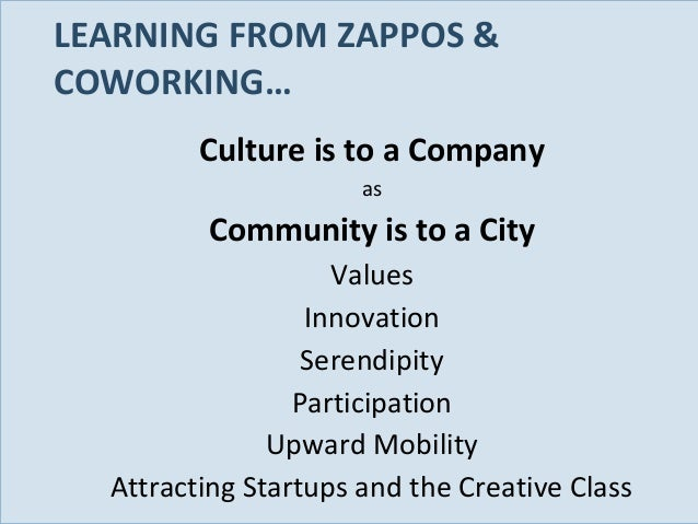 LEARNING FROM ZAPPOS & COWORKING… Culture is to a Company as  Community is to a City  Slide 82  Values Innovation Serendip...