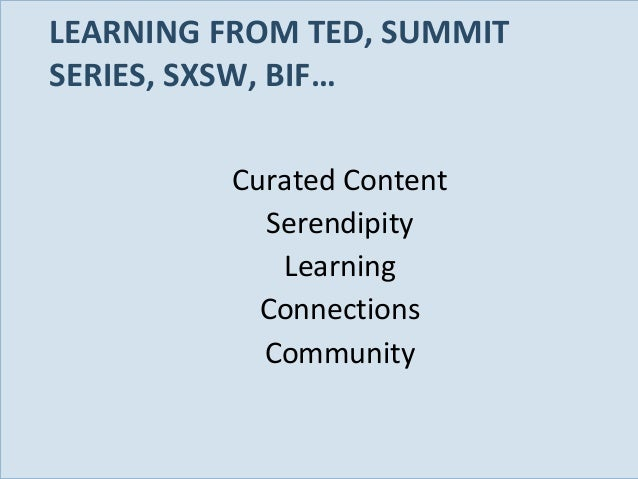 LEARNING FROM TED, SUMMIT SERIES, SXSW, BIF… Curated Content Serendipity Learning Connections Community  Slide 84