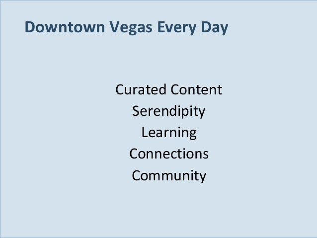 Downtown Vegas Every Day Curated Content Serendipity Learning Connections Community  Slide 85