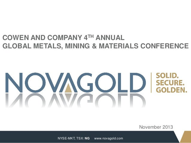 COWEN AND COMPANY 4TH ANNUAL GLOBAL METALS, MINING & MATERIALS CONFERENCE  November 2013 1  NYSE-MKT, TSX: NG  www.novagol...