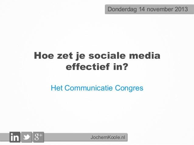 Donderdag 14 november 2013  Hoe zet je sociale media effectief in? Het Communicatie Congres  JochemKoole.nl