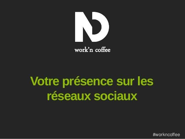 work'n coffee  Votre présence sur les réseaux sociaux #workncoffee