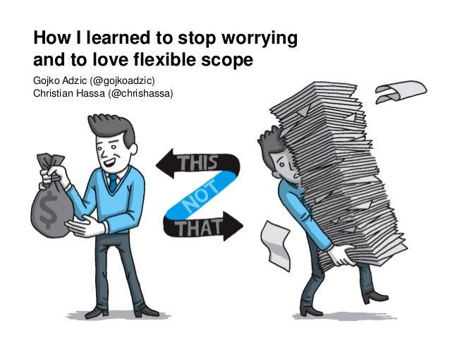 How I learned to stop worrying and to love flexible scope Gojko Adzic (@gojkoadzic) Christian Hassa (@chrishassa)