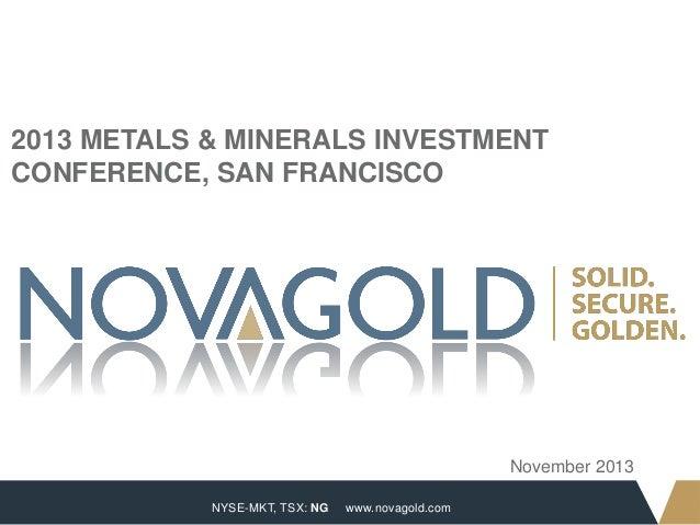 2013 METALS & MINERALS INVESTMENT CONFERENCE, SAN FRANCISCO  November 2013 1  NYSE-MKT, TSX: NG  www.novagold.com