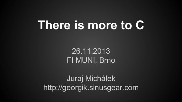 There is more to C 26.11.2013 FI MUNI, Brno Juraj Michálek http://georgik.sinusgear.com