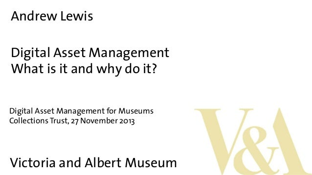 Andrew Lewis Digital Asset Management What is it and why do it? Digital Asset Management for Museums Collections Trust, 27...