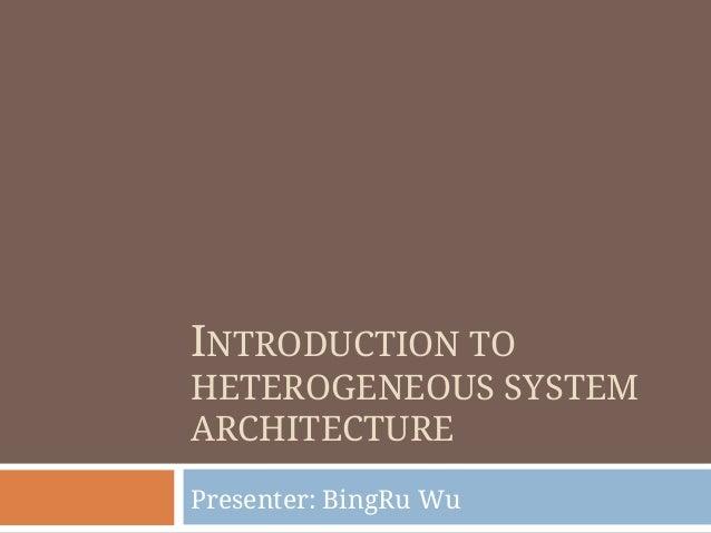 INTRODUCTION TO HETEROGENEOUS SYSTEM ARCHITECTURE Presenter: BingRu Wu