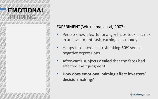 EMOTIONAL /PRIMING EXPERIMENT (Winkielman et al, 2007)  People shown fearful or angry faces took less risk in an investme...