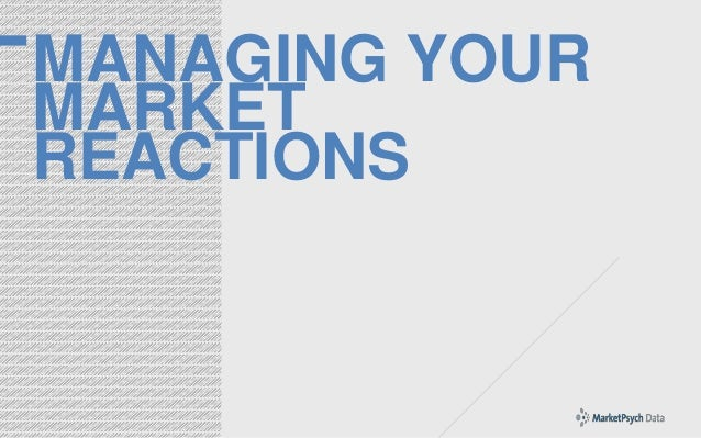 MANAGING YOUR MARKET REACTIONS