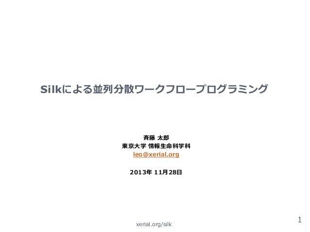 Silkによる並列列分散ワークフロープログラミング  ⻫斉藤 太郎郎 東京⼤大学 情報⽣生命科学科 leo@xerial.org 2013年年 11⽉月28⽇日   xerial.org/silk  1