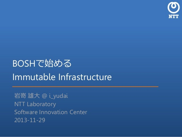 BOSHで始める Immutable Infrastructure 岩嵜 雄大 @ i_yudai NTT Laboratory Software Innovation Center 2013-11-29