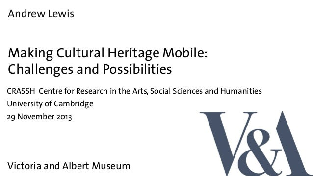 Andrew Lewis  Making Cultural Heritage Mobile: Challenges and Possibilities CRASSH Centre for Research in the Arts, Social...