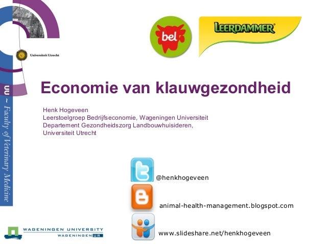 Economie van klauwgezondheid Henk Hogeveen Leerstoelgroep Bedrijfseconomie, Wageningen Universiteit Departement Gezondheid...