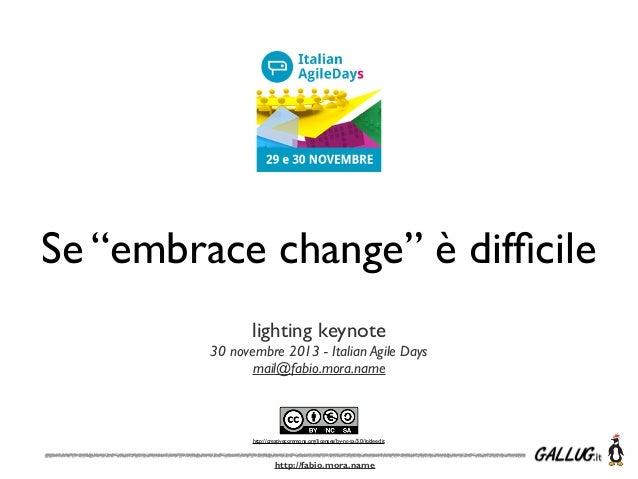 "Se ""embrace change"" è difficile lighting keynote 30 novembre 2013 - Italian Agile Days mail@fabio.mora.name  http://creativ..."