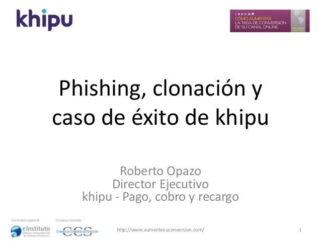 Phishing, clonación y caso de éxito de khipu Roberto Opazo Director Ejecutivo khipu - Pago, cobro y recargo http://www.aum...