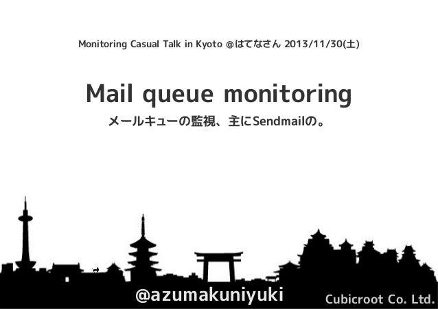 Monitoring Casual Talk in Kyoto @はてなさん 2013/11/30(土)  Mail queue monitoring メールキューの監視、主にSendmailの。  @azumakuniyuki  Cubicr...